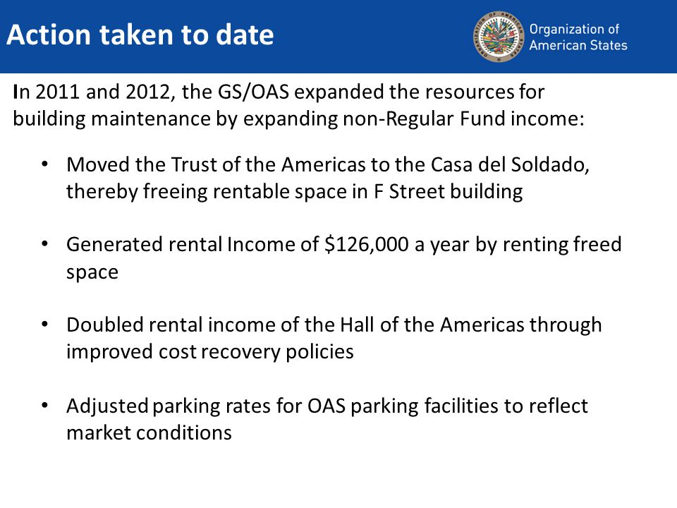 In 2011 and 2012, the GS/OAS expanded the resources for building maintenance by expanding non-Regular Fund income: Moved the Trust of the Americas to the Casa del Soldado, thereby freeing rentable space in F Street building Generated rental Income of $126,000 a year by renting freed space Doubled rental income of the Hall of the Americas through improved cost recovery policies Adjusted parking rates for OAS parking facilities to reflect market conditions Action taken to date