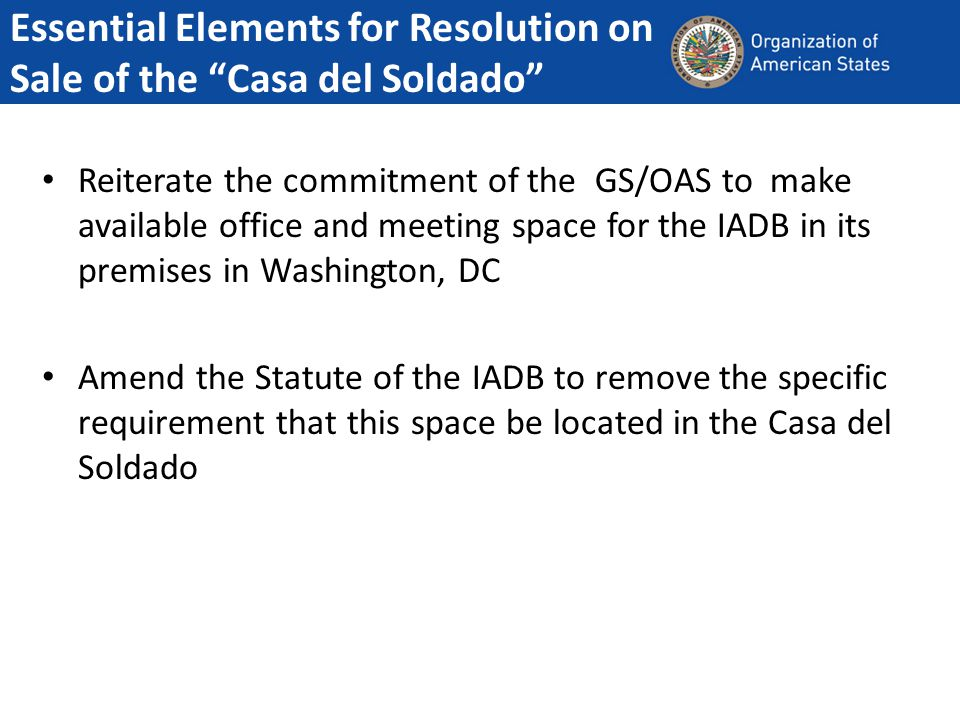 Essential Elements for Resolution on Sale of the Casa del Soldado Reiterate the commitment of the GS/OAS to make available office and meeting space for the IADB in its premises in Washington, DC Amend the Statute of the IADB to remove the specific requirement that this space be located in the Casa del Soldado