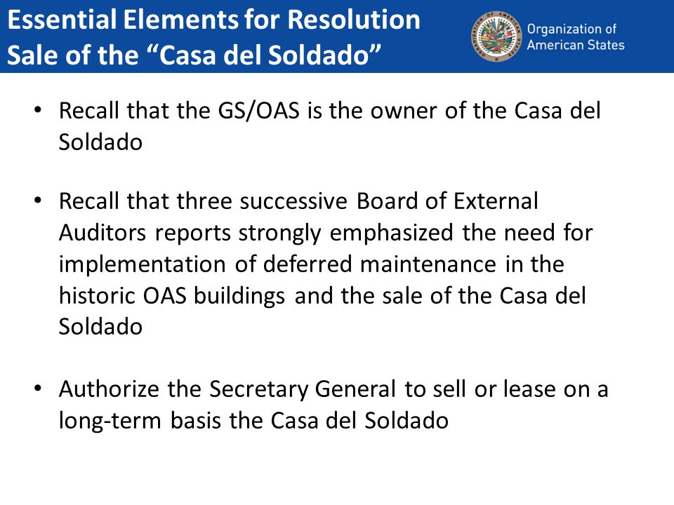 Recall that the GS/OAS is the owner of the Casa del Soldado Recall that three successive Board of External Auditors reports strongly emphasized the need for implementation of deferred maintenance in the historic OAS buildings and the sale of the Casa del Soldado Authorize the Secretary General to sell or lease on a long-term basis the Casa del Soldado Essential Elements for Resolution Sale of the Casa del Soldado