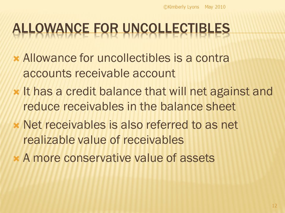 Allowance for uncollectibles is a contra accounts receivable account It has a credit balance that will net against and reduce receivables in the balance sheet Net receivables is also referred to as net realizable value of receivables A more conservative value of assets May 2010©Kimberly Lyons 12