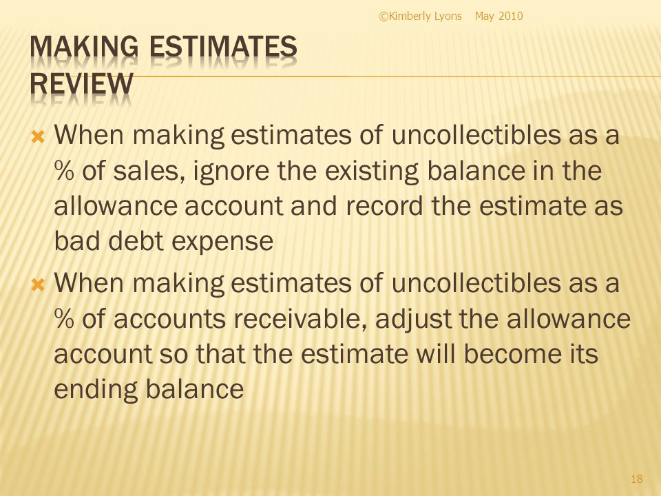 When making estimates of uncollectibles as a % of sales, ignore the existing balance in the allowance account and record the estimate as bad debt expense When making estimates of uncollectibles as a % of accounts receivable, adjust the allowance account so that the estimate will become its ending balance May 2010©Kimberly Lyons 18