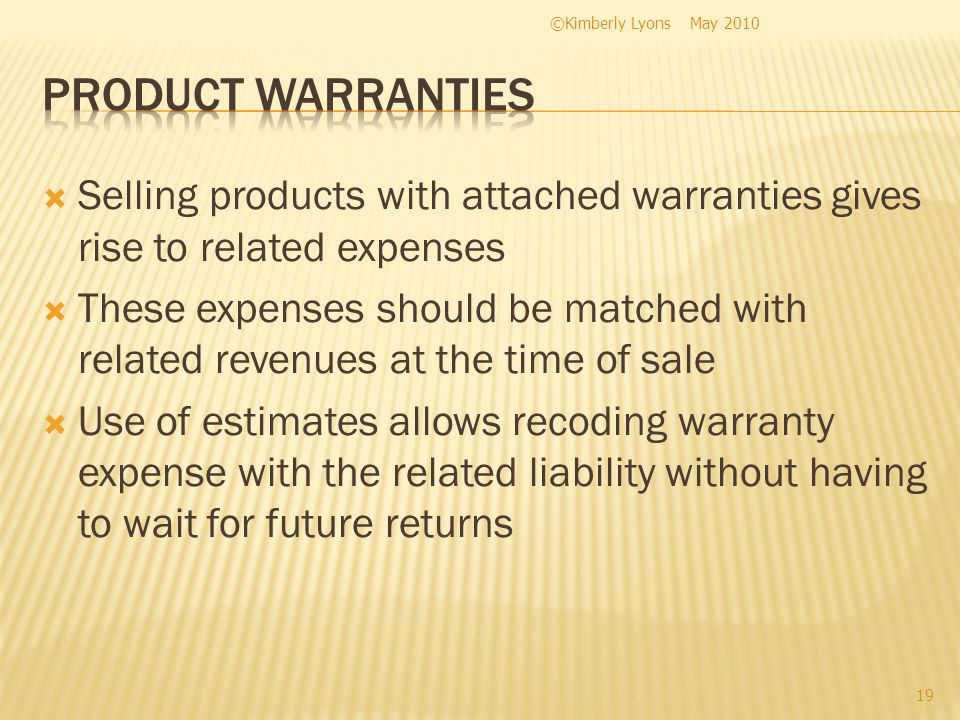 Selling products with attached warranties gives rise to related expenses These expenses should be matched with related revenues at the time of sale Use of estimates allows recoding warranty expense with the related liability without having to wait for future returns May 2010©Kimberly Lyons 19