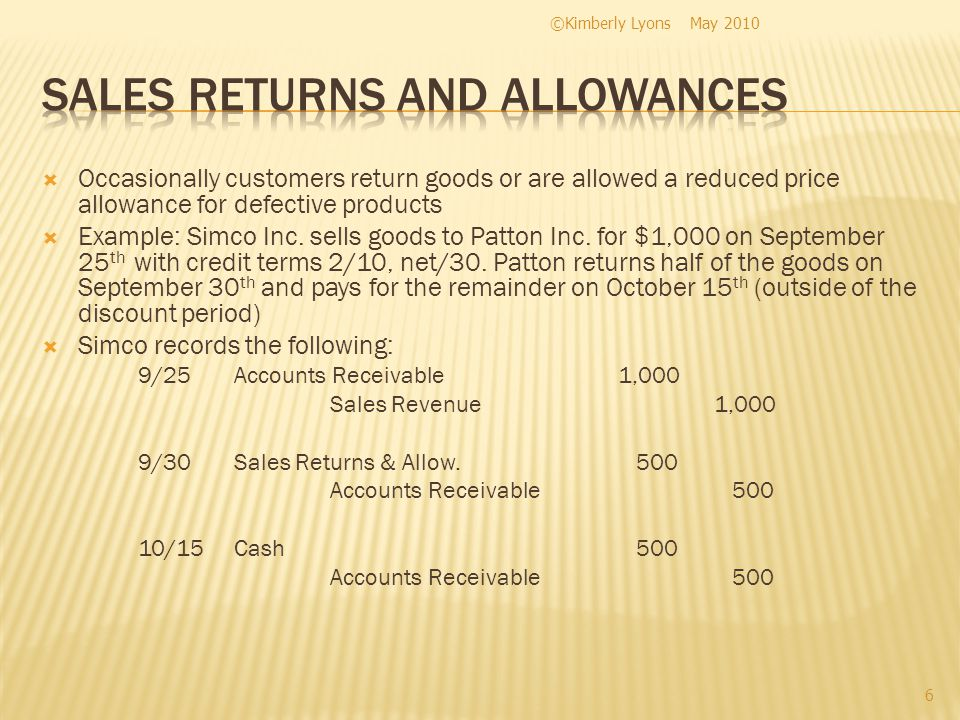 Occasionally customers return goods or are allowed a reduced price allowance for defective products Example: Simco Inc.