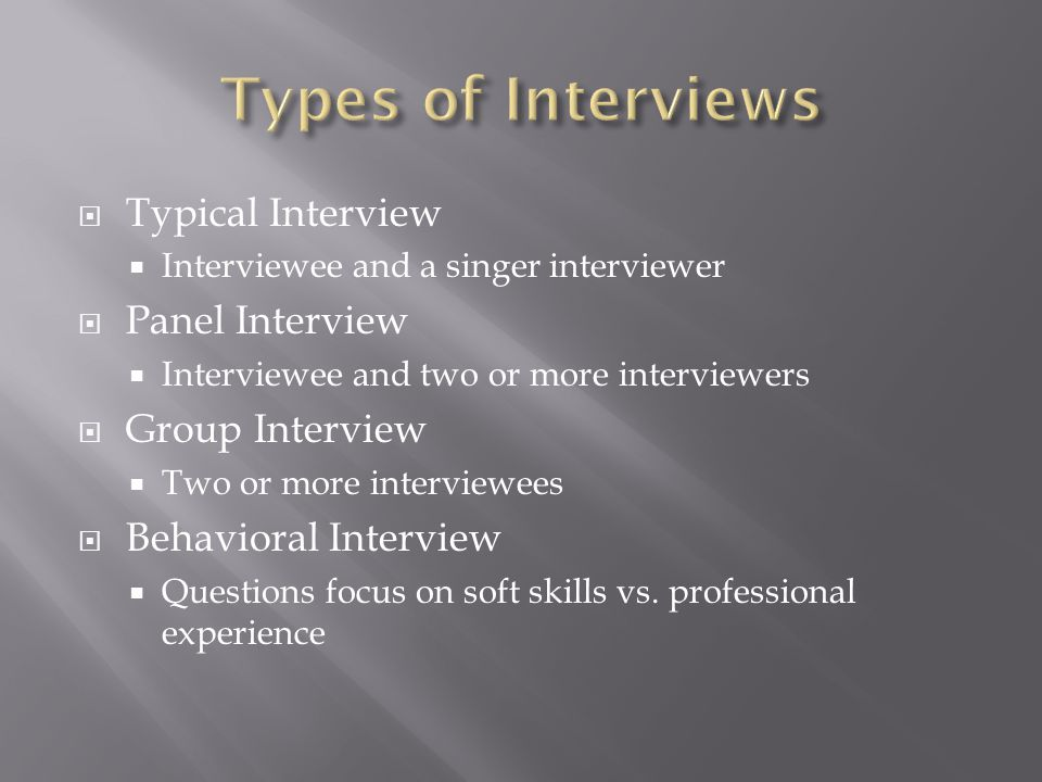 Typical Interview Interviewee and a singer interviewer Panel Interview Interviewee and two or more interviewers Group Interview Two or more interviewees Behavioral Interview Questions focus on soft skills vs.