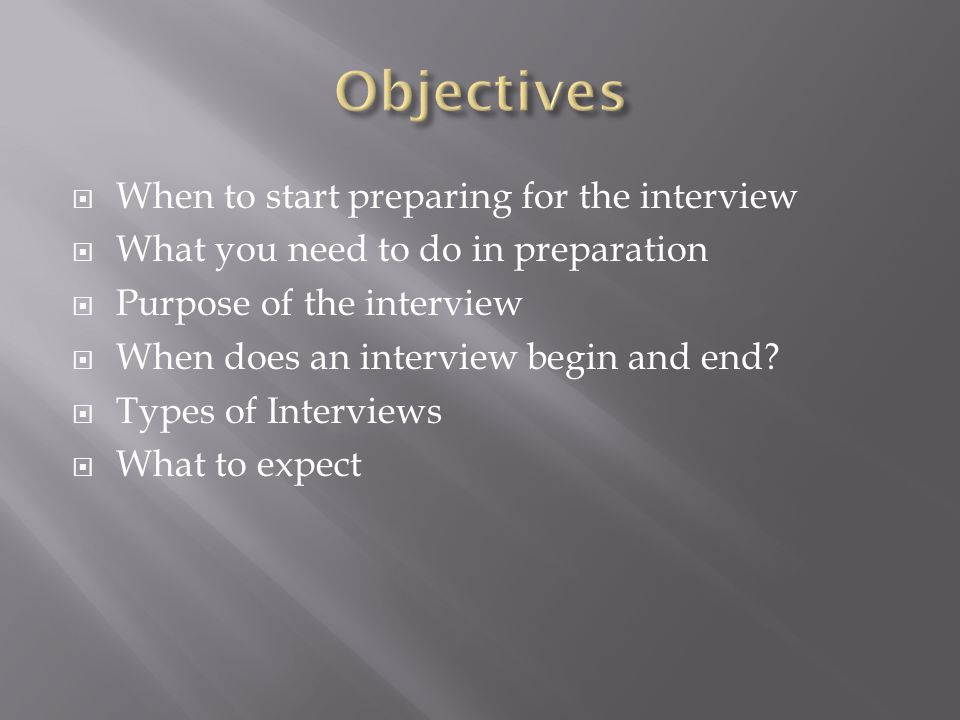 When to start preparing for the interview What you need to do in preparation Purpose of the interview When does an interview begin and end.