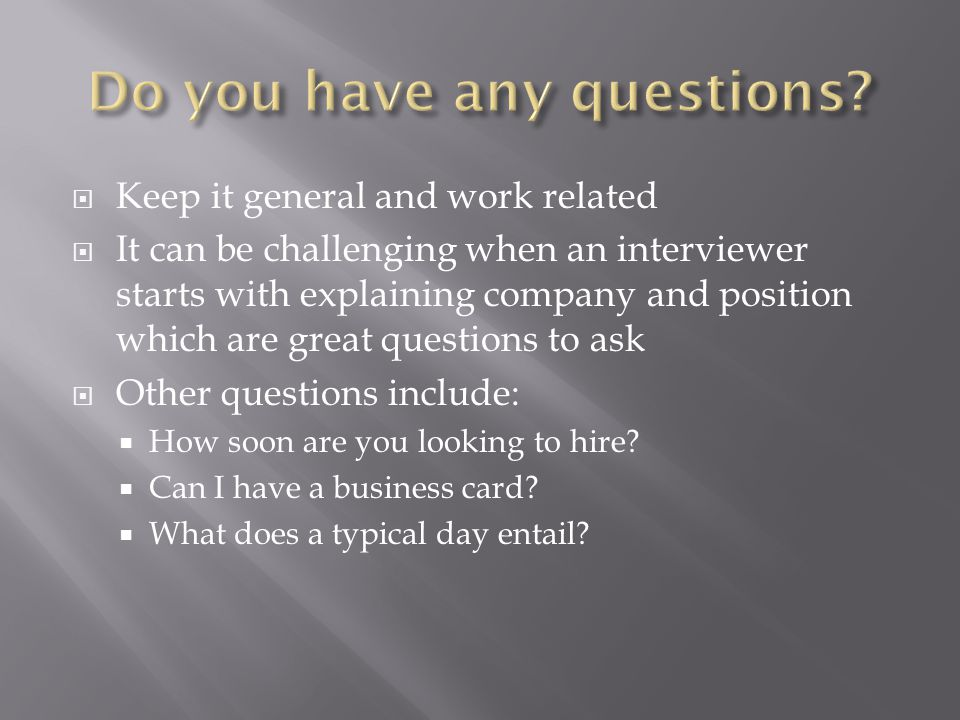 Keep it general and work related It can be challenging when an interviewer starts with explaining company and position which are great questions to ask Other questions include: How soon are you looking to hire.