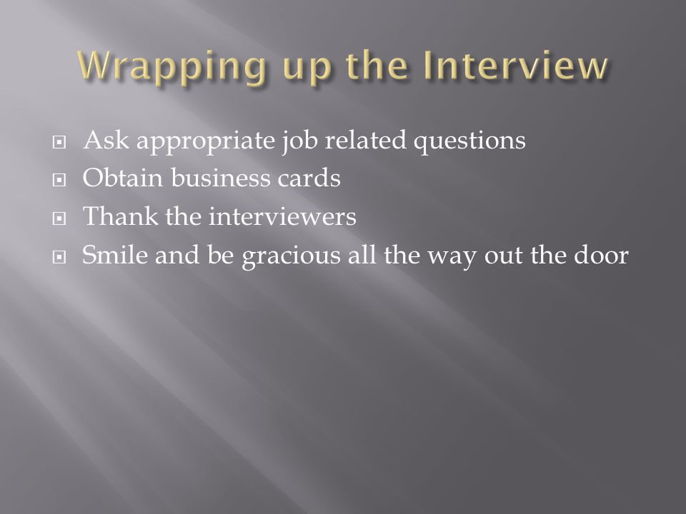 Ask appropriate job related questions Obtain business cards Thank the interviewers Smile and be gracious all the way out the door