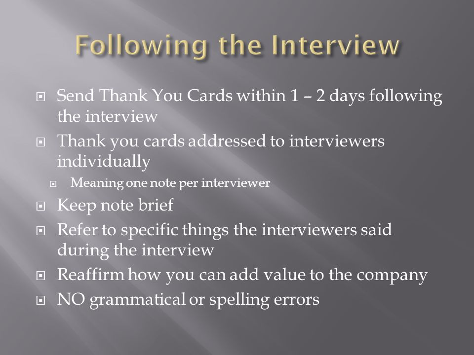 Send Thank You Cards within 1 – 2 days following the interview Thank you cards addressed to interviewers individually Meaning one note per interviewer Keep note brief Refer to specific things the interviewers said during the interview Reaffirm how you can add value to the company NO grammatical or spelling errors
