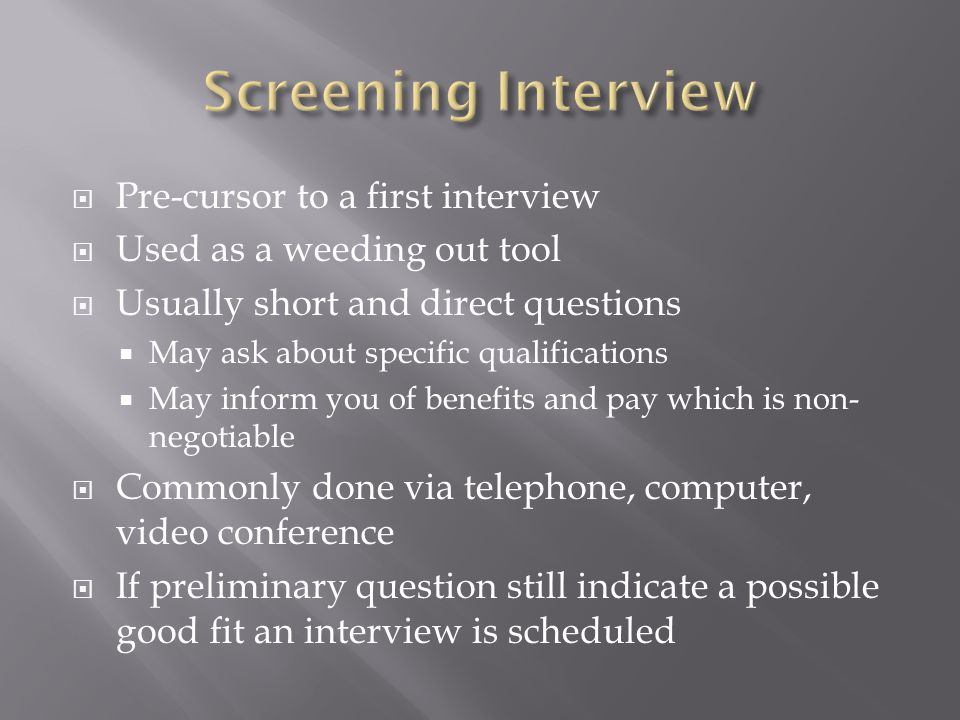 Pre-cursor to a first interview Used as a weeding out tool Usually short and direct questions May ask about specific qualifications May inform you of benefits and pay which is non- negotiable Commonly done via telephone, computer, video conference If preliminary question still indicate a possible good fit an interview is scheduled