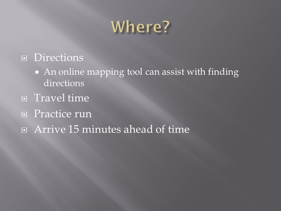 Directions An online mapping tool can assist with finding directions Travel time Practice run Arrive 15 minutes ahead of time