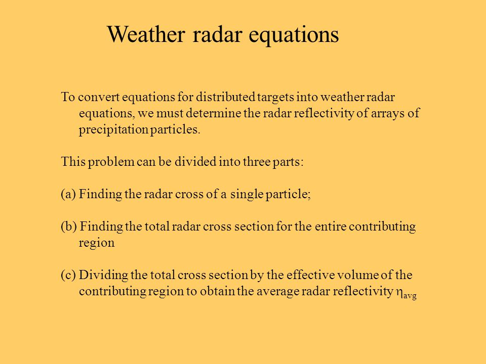 Weather radar equations To convert equations for distributed targets into weather radar equations, we must determine the radar reflectivity of arrays of precipitation particles.