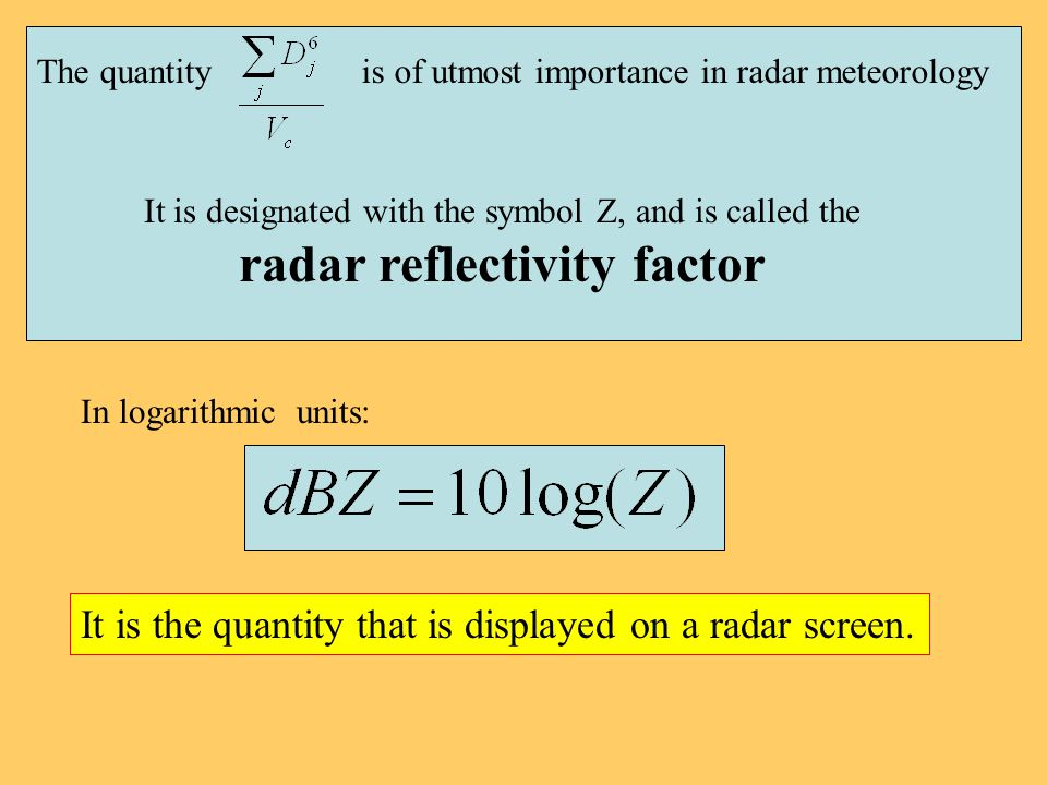 The quantity is of utmost importance in radar meteorology It is designated with the symbol Z, and is called the radar reflectivity factor In logarithmic units: It is the quantity that is displayed on a radar screen.