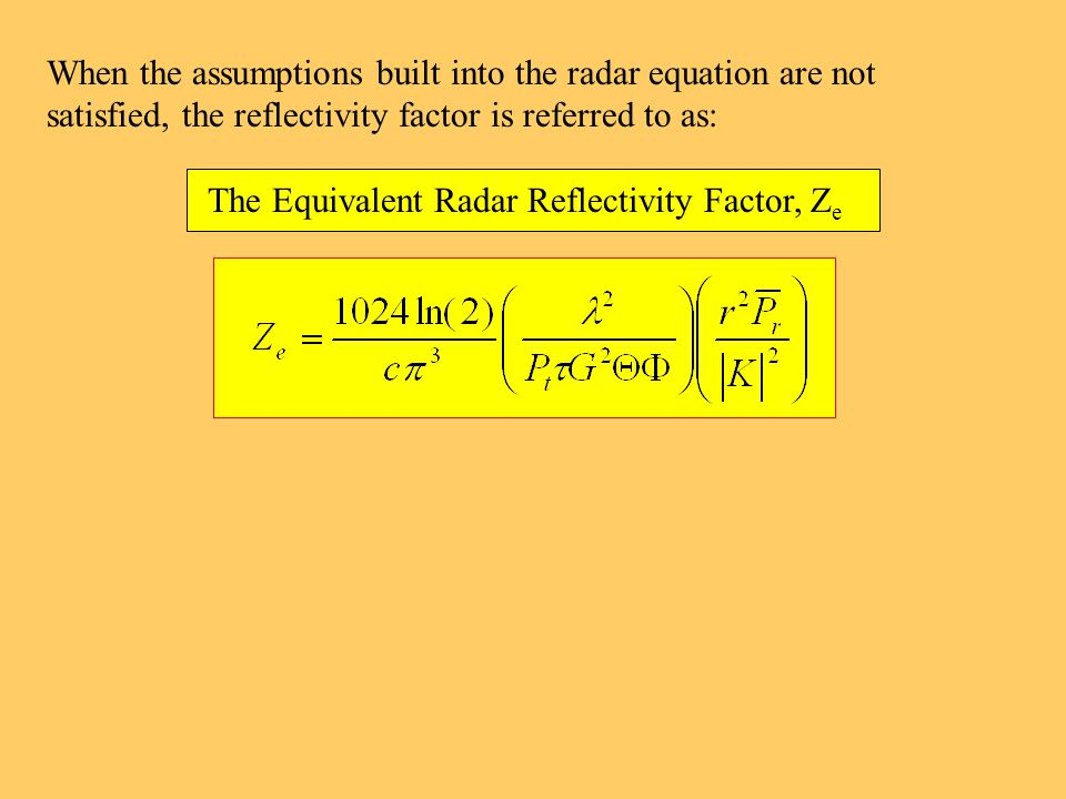 When the assumptions built into the radar equation are not satisfied, the reflectivity factor is referred to as: The Equivalent Radar Reflectivity Factor, Z e