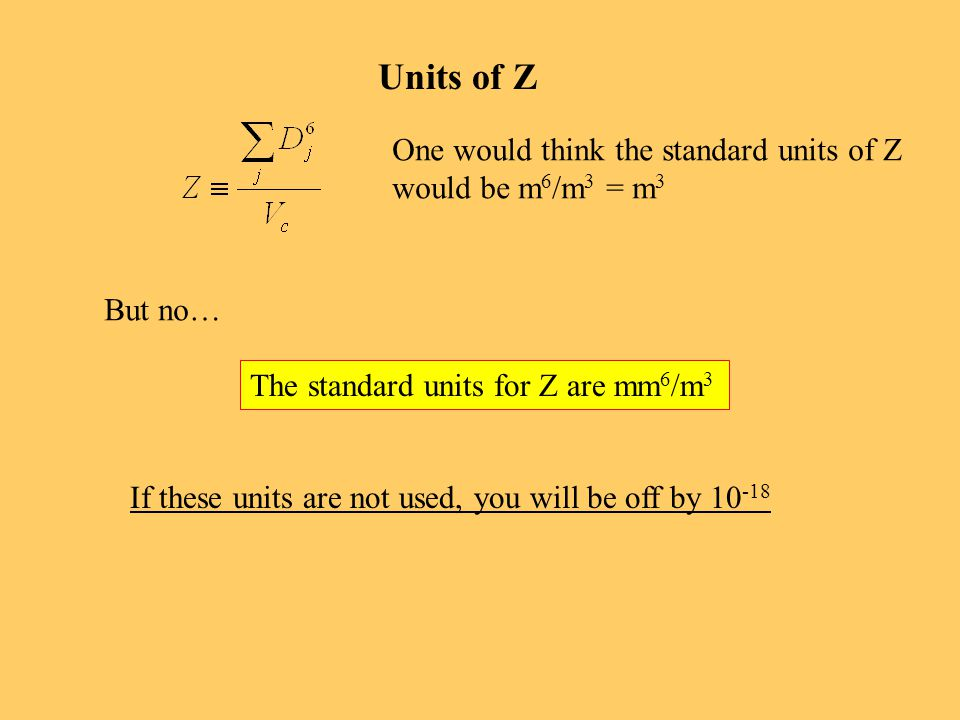 Units of Z One would think the standard units of Z would be m 6 /m 3 = m 3 But no… The standard units for Z are mm 6 /m 3 If these units are not used, you will be off by