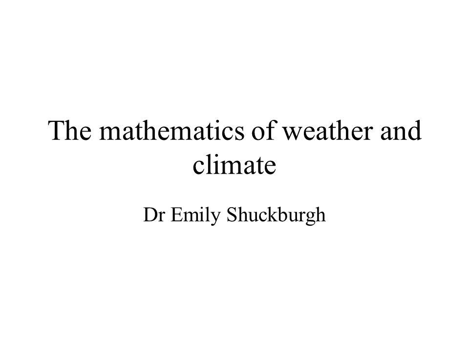The mathematics of weather and climate Dr Emily Shuckburgh