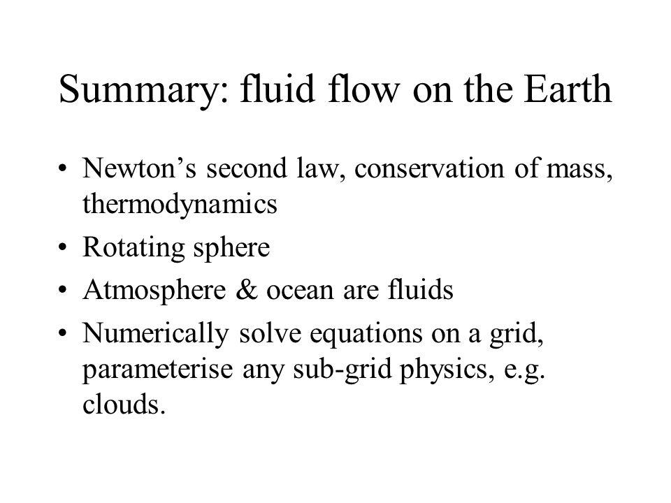 Summary: fluid flow on the Earth Newtons second law, conservation of mass, thermodynamics Rotating sphere Atmosphere & ocean are fluids Numerically solve equations on a grid, parameterise any sub-grid physics, e.g.