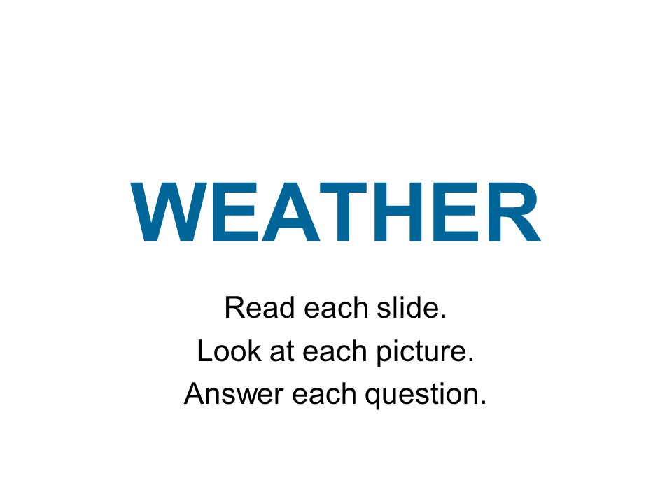 WEATHER Read each slide. Look at each picture. Answer each question.