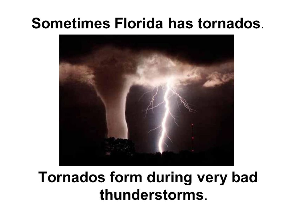 Sometimes Florida has tornados. Tornados form during very bad thunderstorms.