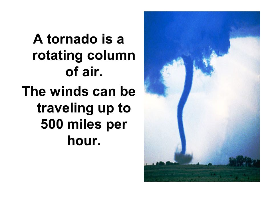 A tornado is a rotating column of air. The winds can be traveling up to 500 miles per hour.