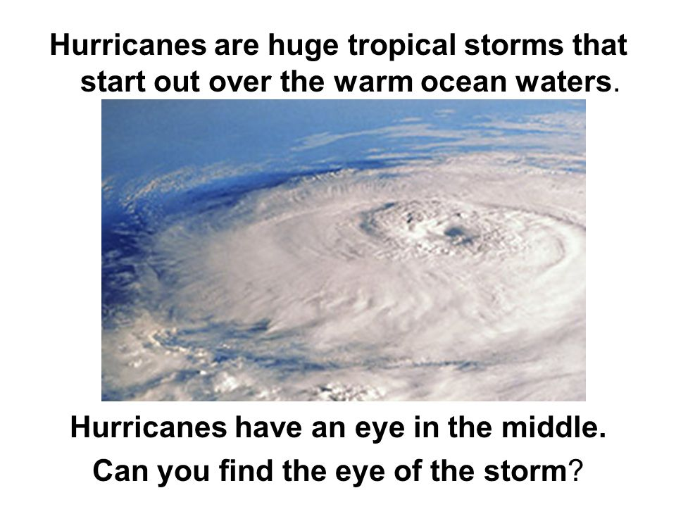 Hurricanes are huge tropical storms that start out over the warm ocean waters.