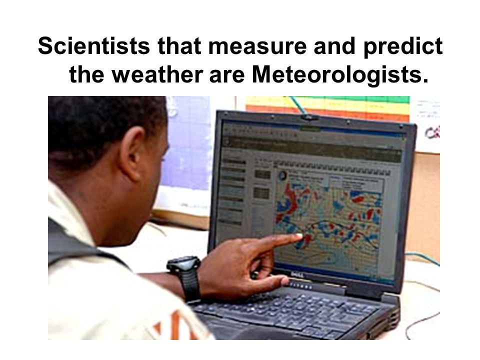 Scientists that measure and predict the weather are Meteorologists.