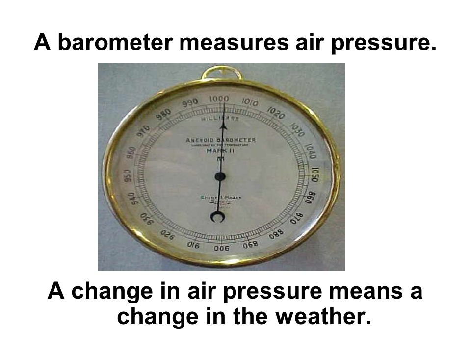 A barometer measures air pressure. A change in air pressure means a change in the weather.