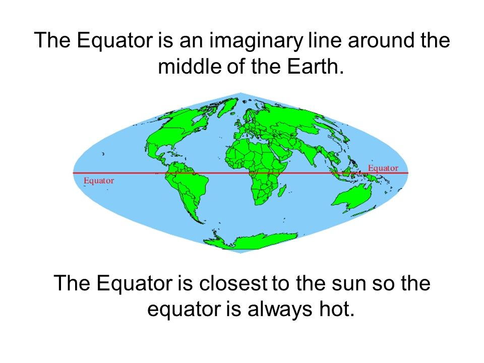The Equator is an imaginary line around the middle of the Earth.