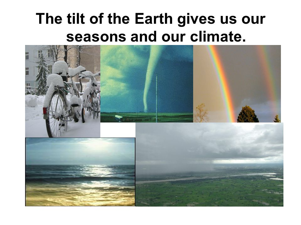 The tilt of the Earth gives us our seasons and our climate.