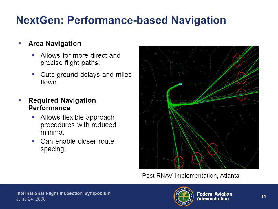 11 International Flight Inspection Symposium June 24, 2008 Federal Aviation Administration NextGen: Performance-based Navigation Area Navigation Allows for more direct and precise flight paths.