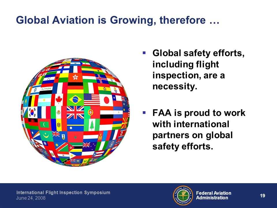 19 International Flight Inspection Symposium June 24, 2008 Federal Aviation Administration Global Aviation is Growing, therefore … Global safety efforts, including flight inspection, are a necessity.