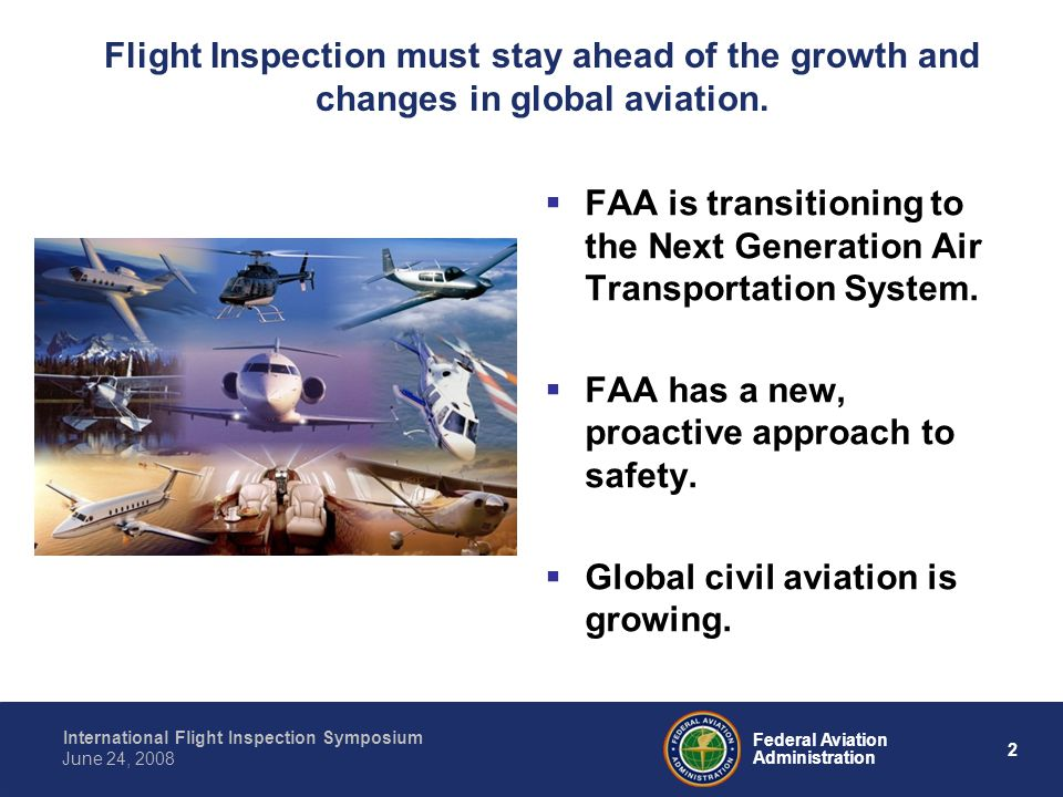 2 International Flight Inspection Symposium June 24, 2008 Federal Aviation Administration Flight Inspection must stay ahead of the growth and changes in global aviation.