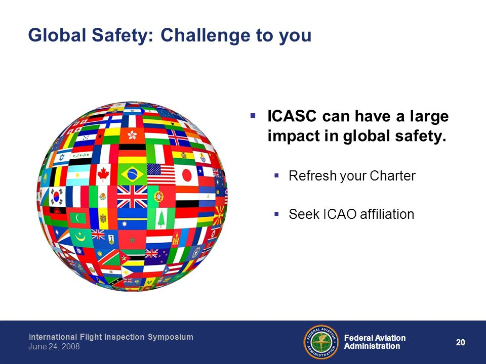20 International Flight Inspection Symposium June 24, 2008 Federal Aviation Administration Global Safety: Challenge to you ICASC can have a large impact in global safety.