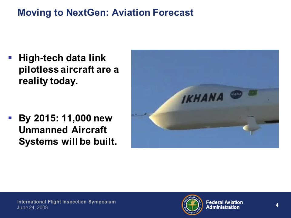 4 International Flight Inspection Symposium June 24, 2008 Federal Aviation Administration Moving to NextGen: Aviation Forecast High-tech data link pilotless aircraft are a reality today.