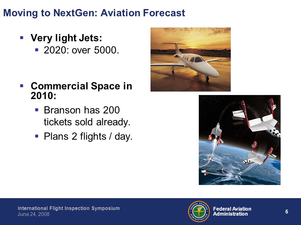 5 International Flight Inspection Symposium June 24, 2008 Federal Aviation Administration Moving to NextGen: Aviation Forecast Very light Jets: 2020: over 5000.