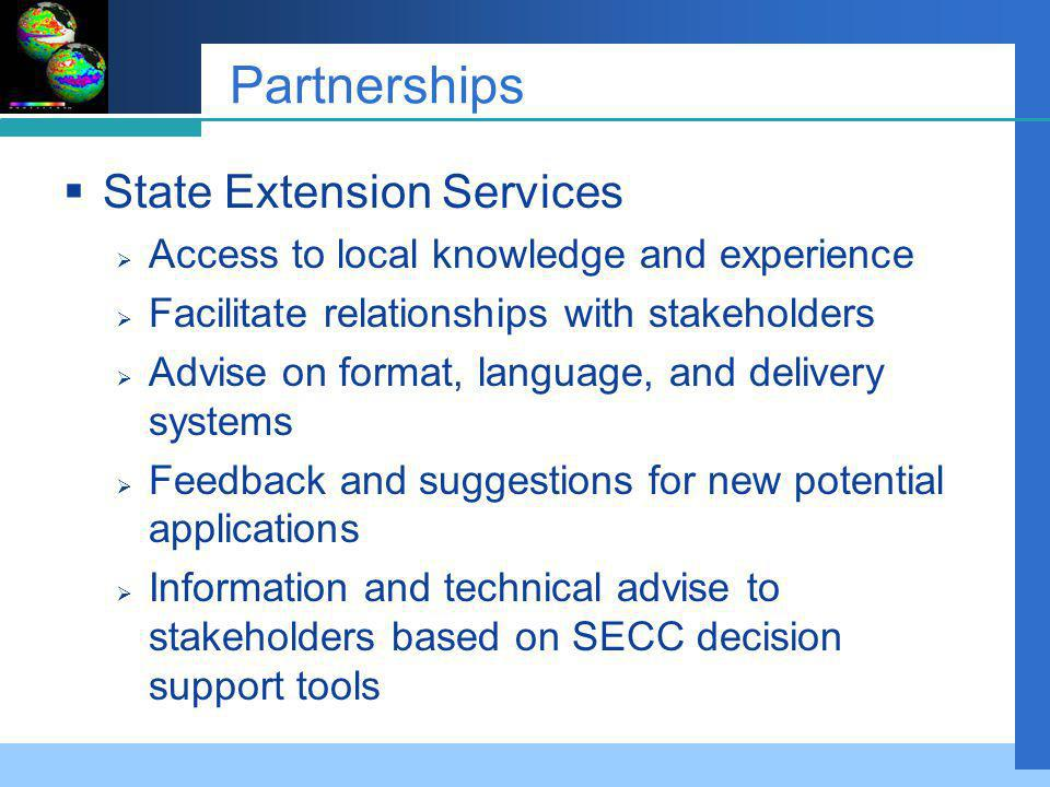 Partnerships State Extension Services Access to local knowledge and experience Facilitate relationships with stakeholders Advise on format, language, and delivery systems Feedback and suggestions for new potential applications Information and technical advise to stakeholders based on SECC decision support tools