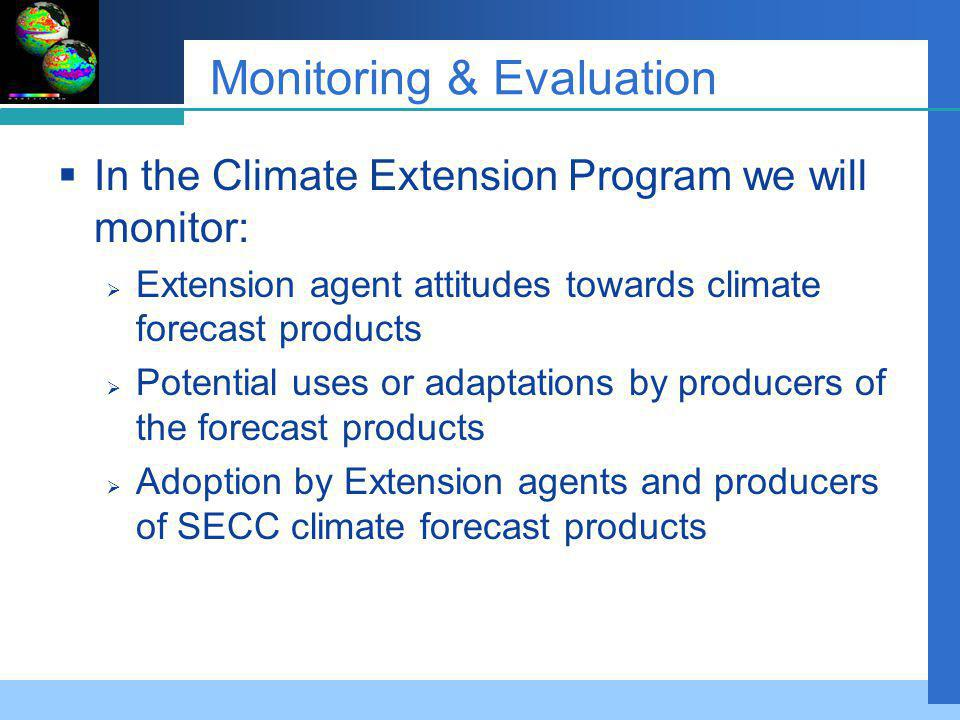 Monitoring & Evaluation In the Climate Extension Program we will monitor: Extension agent attitudes towards climate forecast products Potential uses or adaptations by producers of the forecast products Adoption by Extension agents and producers of SECC climate forecast products