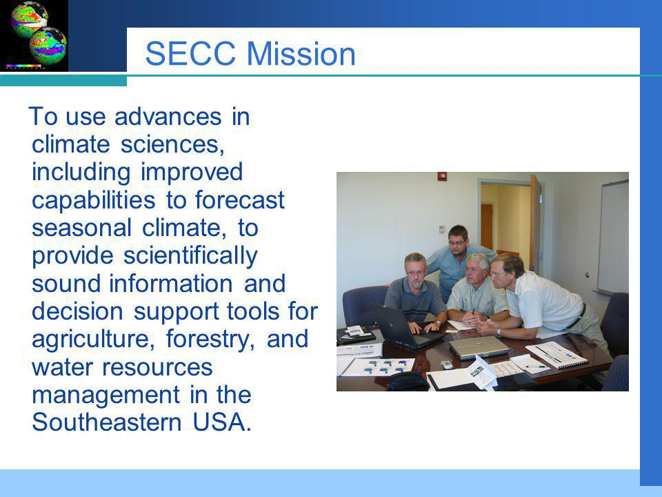 SECC Mission To use advances in climate sciences, including improved capabilities to forecast seasonal climate, to provide scientifically sound information and decision support tools for agriculture, forestry, and water resources management in the Southeastern USA.