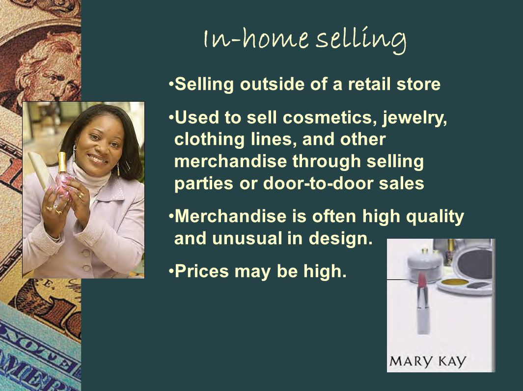 In-home selling Selling outside of a retail store Used to sell cosmetics, jewelry, clothing lines, and other merchandise through selling parties or door-to-door sales Merchandise is often high quality and unusual in design.