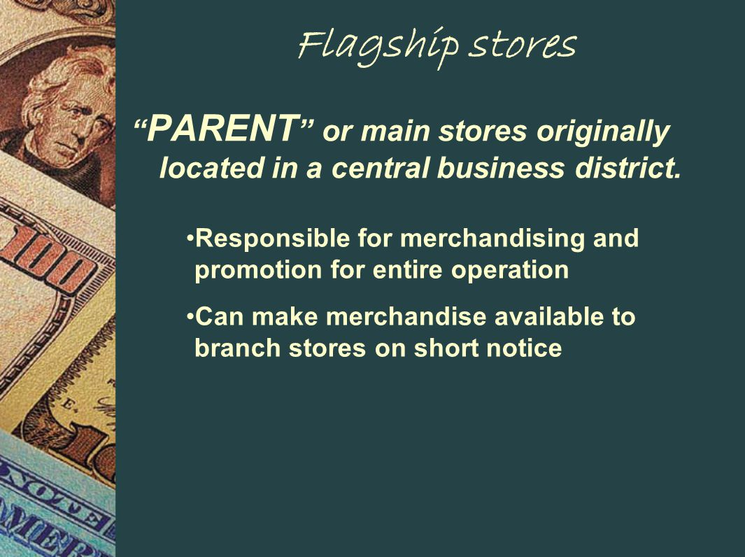 Flagship stores PARENT or main stores originally located in a central business district.