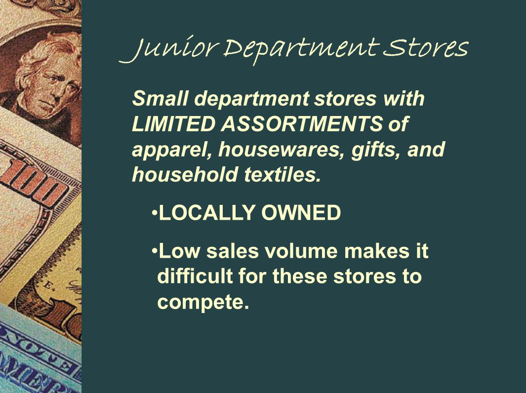 Junior Department Stores Small department stores with LIMITED ASSORTMENTS of apparel, housewares, gifts, and household textiles.