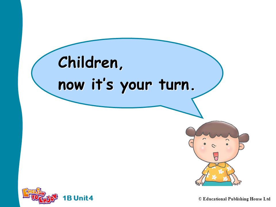 1B Unit 4 © Educational Publishing House Ltd Children, now its your turn.