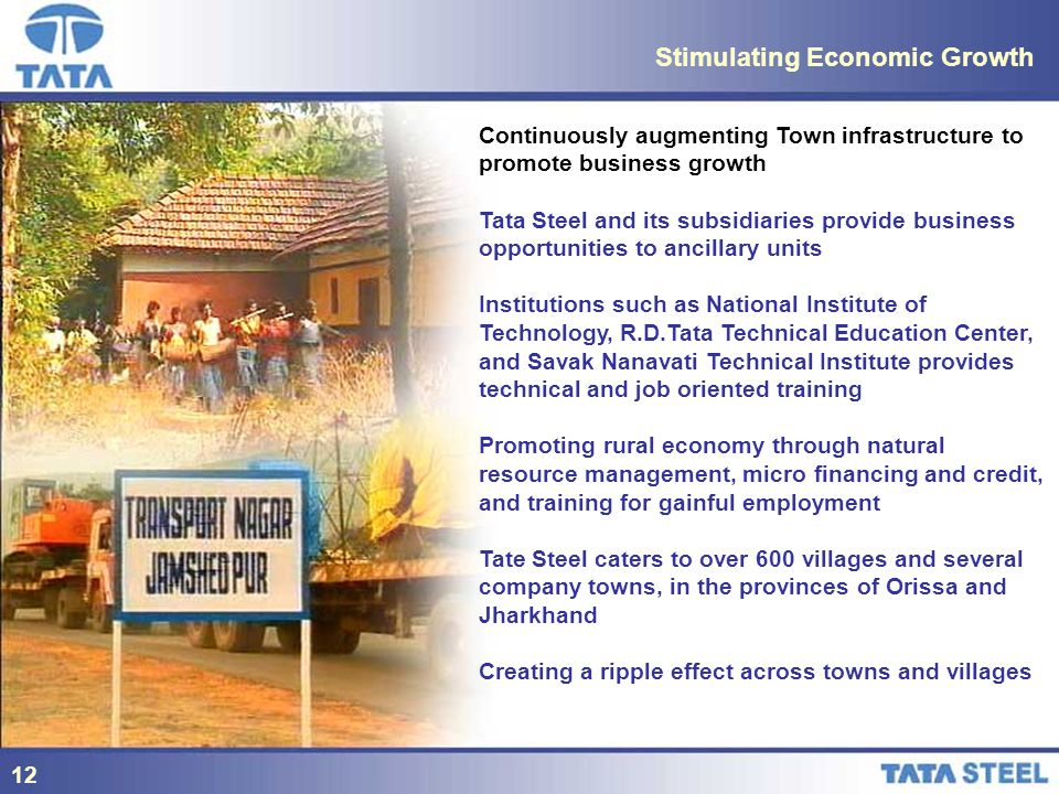 12 Stimulating Economic Growth Continuously augmenting Town infrastructure to promote business growth Tata Steel and its subsidiaries provide business opportunities to ancillary units Institutions such as National Institute of Technology, R.D.Tata Technical Education Center, and Savak Nanavati Technical Institute provides technical and job oriented training Promoting rural economy through natural resource management, micro financing and credit, and training for gainful employment Tate Steel caters to over 600 villages and several company towns, in the provinces of Orissa and Jharkhand Creating a ripple effect across towns and villages 12