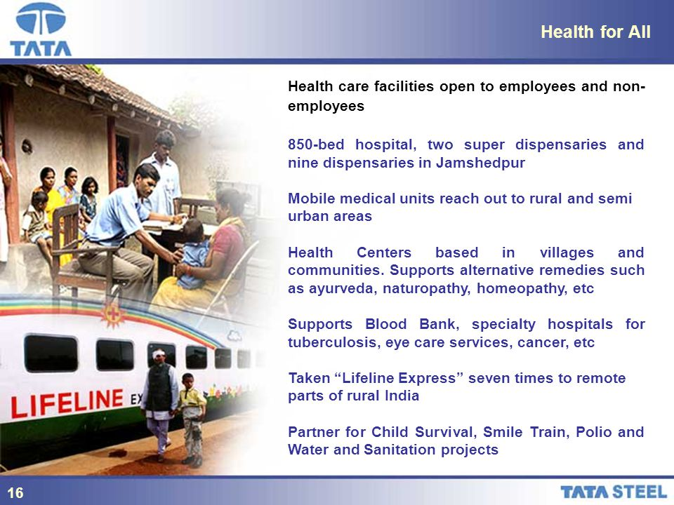 16 Health for All Health care facilities open to employees and non- employees 850-bed hospital, two super dispensaries and nine dispensaries in Jamshedpur Mobile medical units reach out to rural and semi urban areas Health Centers based in villages and communities.