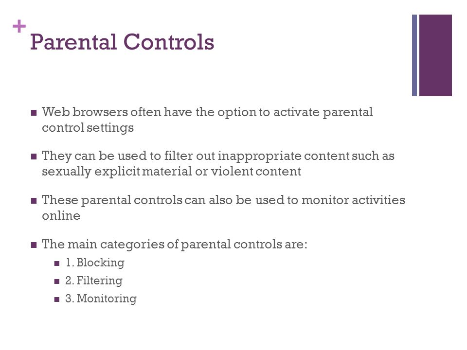 + Parental Controls Web browsers often have the option to activate parental control settings They can be used to filter out inappropriate content such as sexually explicit material or violent content These parental controls can also be used to monitor activities online The main categories of parental controls are: 1.