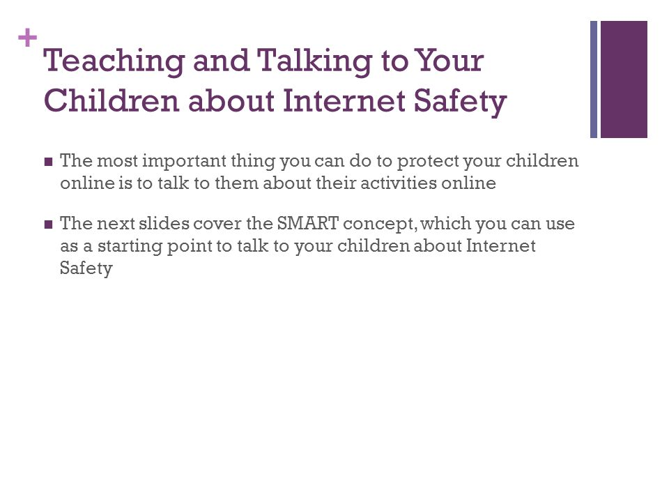 + Teaching and Talking to Your Children about Internet Safety The most important thing you can do to protect your children online is to talk to them about their activities online The next slides cover the SMART concept, which you can use as a starting point to talk to your children about Internet Safety