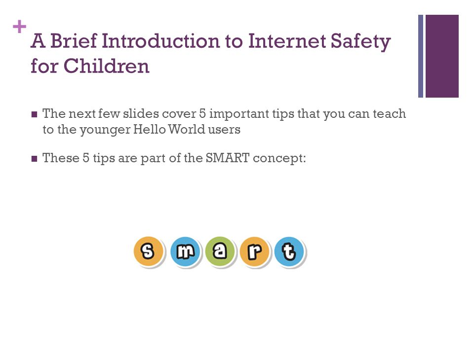 + A Brief Introduction to Internet Safety for Children The next few slides cover 5 important tips that you can teach to the younger Hello World users These 5 tips are part of the SMART concept: