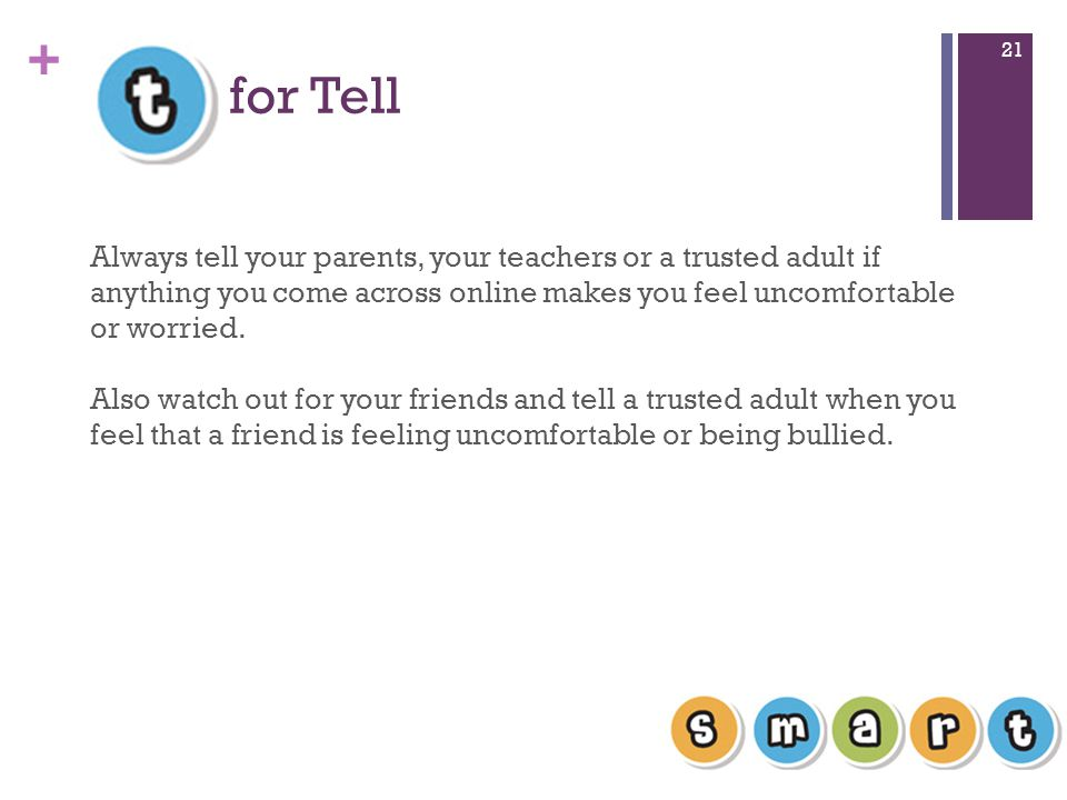 + for Tell 21 Always tell your parents, your teachers or a trusted adult if anything you come across online makes you feel uncomfortable or worried.