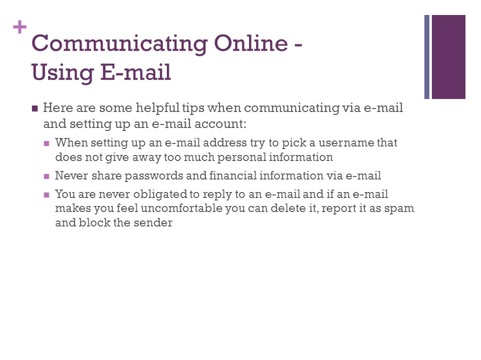 + Communicating Online - Using  Here are some helpful tips when communicating via  and setting up an  account: When setting up an  address try to pick a username that does not give away too much personal information Never share passwords and financial information via  You are never obligated to reply to an  and if an  makes you feel uncomfortable you can delete it, report it as spam and block the sender
