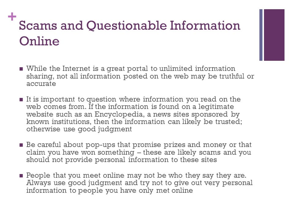 + Scams and Questionable Information Online While the Internet is a great portal to unlimited information sharing, not all information posted on the web may be truthful or accurate It is important to question where information you read on the web comes from.