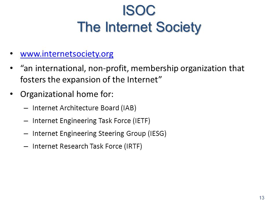13   an international, non-profit, membership organization that fosters the expansion of the Internet Organizational home for: – Internet Architecture Board (IAB) – Internet Engineering Task Force (IETF) – Internet Engineering Steering Group (IESG) – Internet Research Task Force (IRTF)ISOC The Internet Society